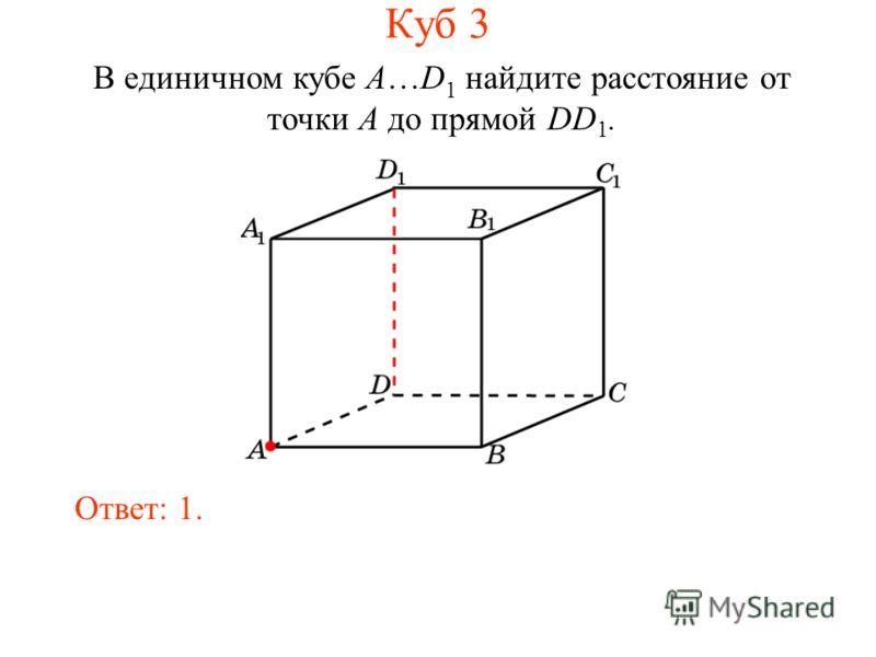 В единичном кубе A…D 1 найдите расстояние от точки A до прямой DD 1. Ответ: 1. Куб 3