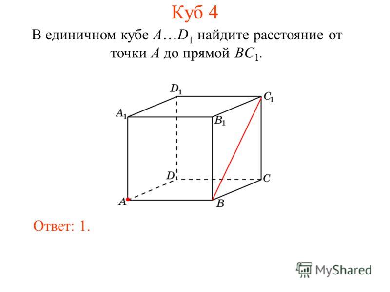 В единичном кубе A…D 1 найдите расстояние от точки A до прямой BC 1. Ответ: 1. Куб 4
