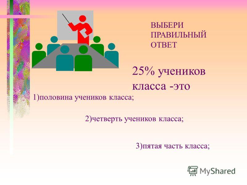 ВЫБЕРИ ПРАВИЛЬНЫЙ ОТВЕТ 25% учеников класса -это 1)половина учеников класса; 2)четверть учеников класса; 3)пятая часть класса;