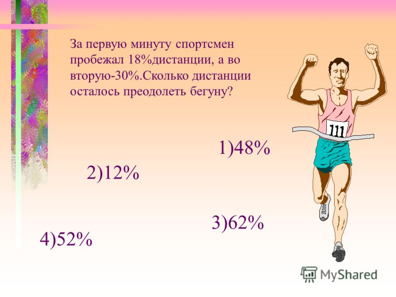 За первую минуту спортсмен пробежал 18%дистанции, а во вторую-30%.Сколько дистанции осталось преодолеть бегуну? 1)48% 2)12% 3)62% 4)52%