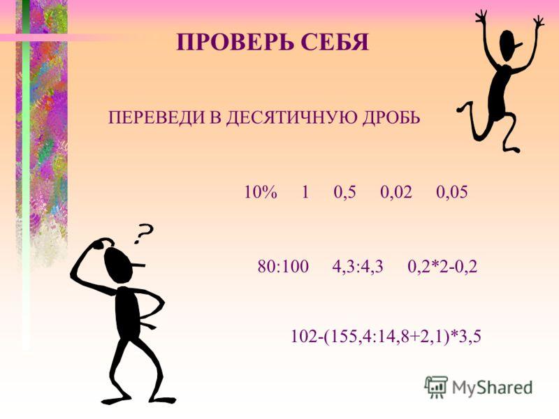 ПРОВЕРЬ СЕБЯ ПЕРЕВЕДИ В ДЕСЯТИЧНУЮ ДРОБЬ 10% 1 0,5 0,02 0,05 80:100 4,3:4,3 0,2*2-0,2 102-(155,4:14,8+2,1)*3,5
