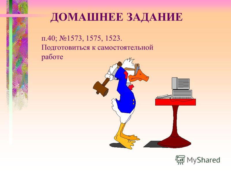ДОМАШНЕЕ ЗАДАНИЕ п.40; 1573, 1575, 1523. Подготовиться к самостоятельной работе