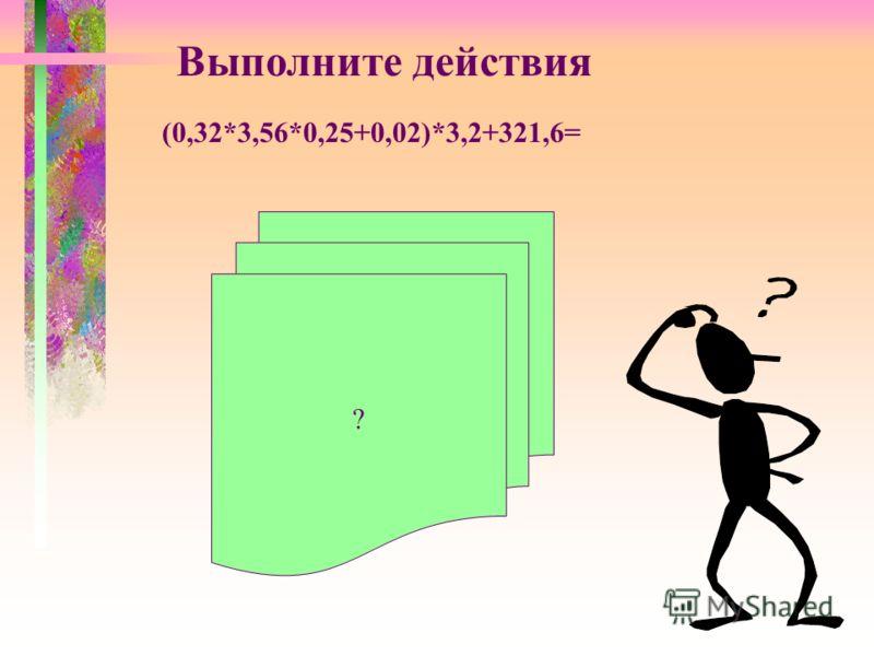 (0,32*3,56*0,25+0,02)*3,2+321,6= Выполните действия ?