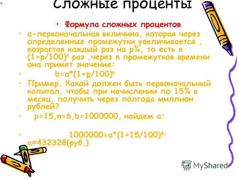 Сложные проценты Формула сложных процентов a-первоначальная величина, которая через определенные промежутки увеличивается, возрастая каждый раз на p%, то есть в (1+p/100) n раз,через n промежутков времени она примет значение: b=a*(1+p/100) n Пример.