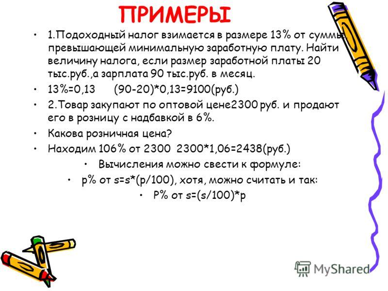 ПРИМЕРЫ 1.Подоходный налог взимается в размере 13% от суммы, превышающей минимальную заработную плату. Найти величину налога, если размер заработной платы 20 тыс.руб.,а зарплата 90 тыс.руб. в месяц. 13%=0,13 (90-20)*0,13=9100(руб.) 2.Товар закупают п
