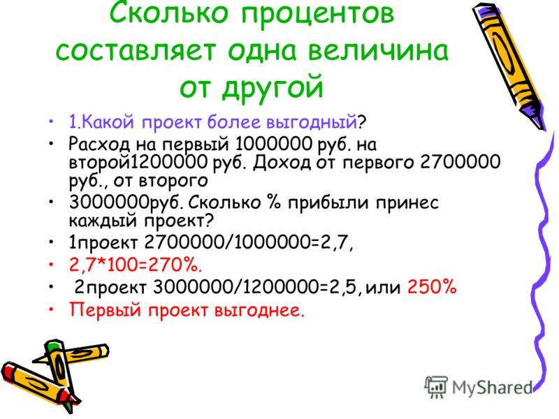 Сколько процентов составляет одна величина от другой 1.Какой проект более выгодный? Расход на первый 1000000 руб. на второй1200000 руб. Доход от первого 2700000 руб., от второго 3000000руб. Сколько % прибыли принес каждый проект? 1проект 2700000/1000