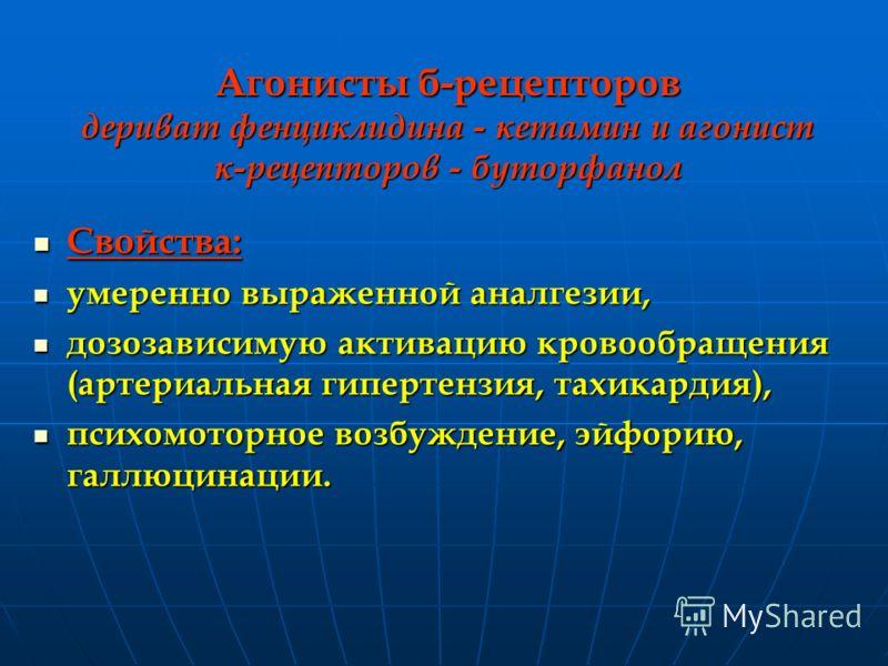 Агонисты б-рецепторов дериват фенциклидина - кетамин и агонист к-рецепторов - буторфанол Свойства: Свойства: умеренно выраженной аналгезии, умеренно выраженной аналгезии, дозозависимую активацию кровообращения (артериальная гипертензия, тахикардия),