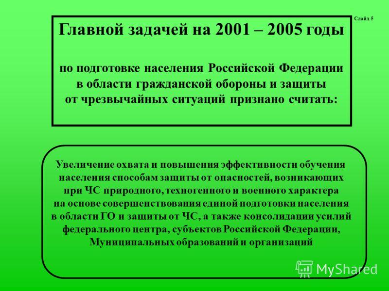 Слайд 5 Главной задачей на 2001 – 2005 годы по подготовке населения Российской Федерации в области гражданской обороны и защиты от чрезвычайных ситуаций признано считать: Увеличение охвата и повышения эффективности обучения населения способам защиты