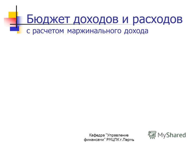 Кафедра Управление финансами РМЦПК г.Пермь Бюджет доходов и расходов с расчетом маржинального дохода