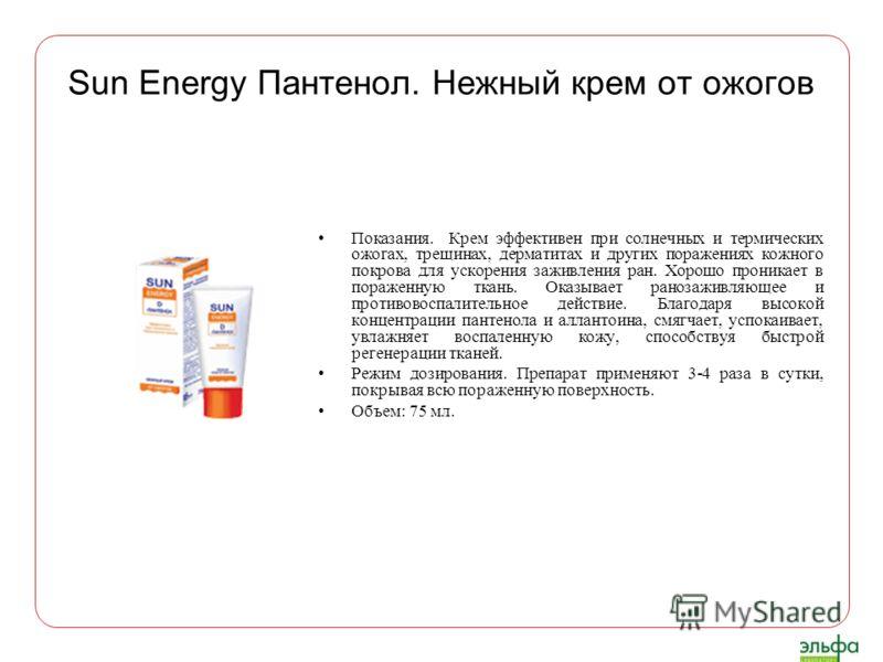 Sun Energy Пантенол. Нежный крем от ожогов Показания. Крем эффективен при солнечных и термических ожогах, трещинах, дерматитах и других поражениях кожного покрова для ускорения заживления ран. Хорошо проникает в пораженную ткань. Оказывает ранозаживл