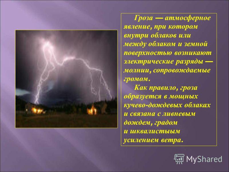 Гроза атмосферное явление, при котором внутри облаков или между облаком и земной поверхностью возникают электрические разряды молнии, сопровождаемые громом. Как правило, гроза образуется в мощных кучево - дождевых облаках и связана с ливневым дождем,