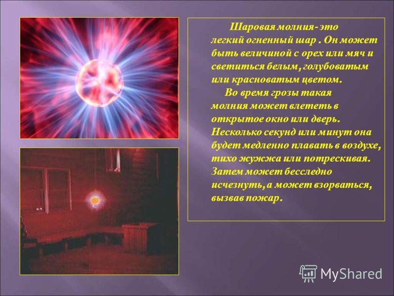 Шаровая молния - это легкий огненный шар. Он может быть величиной с орех или мяч и светиться белым, голубоватым или красноватым цветом. Во время грозы такая молния может влететь в открытое окно или дверь. Несколько секунд или минут она будет медленно