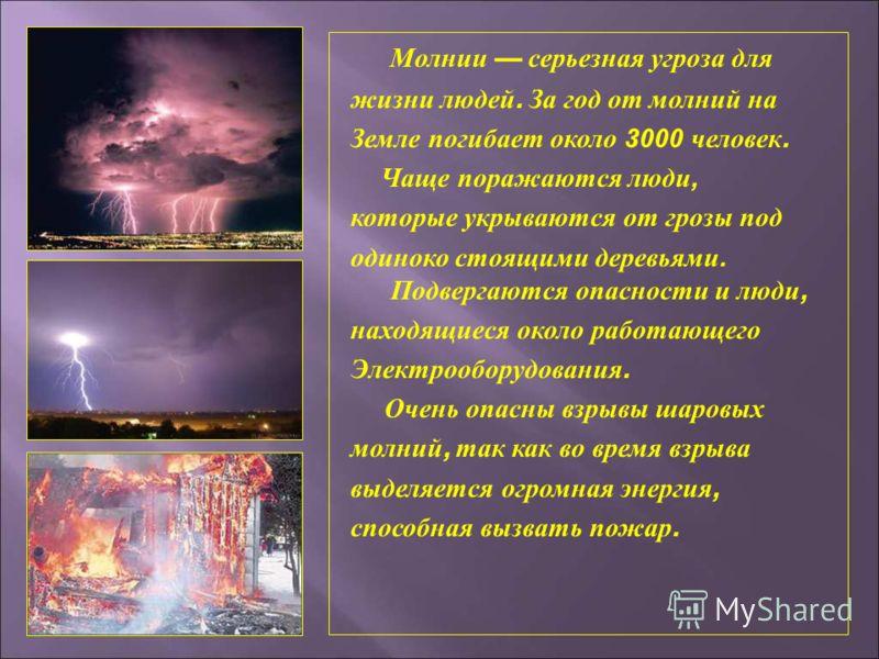 Молнии серьезная угроза для жизни людей. За год от молний на Земле погибает около 3000 человек. Чаще поражаются люди, которые укрываются от грозы под одиноко стоящими деревьями. Подвергаются опасности и люди, находящиеся около работающего Электрообор