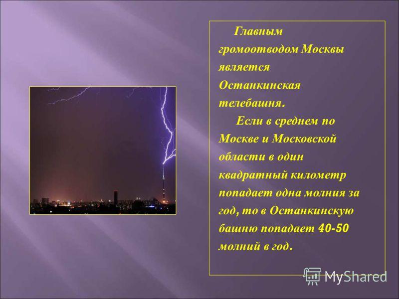 Главным громоотводом Москвы является Останкинская телебашня. Если в среднем по Москве и Московской области в один квадратный километр попадает одна молния за год, то в Останкинскую башню попадает 40-50 молний в год.