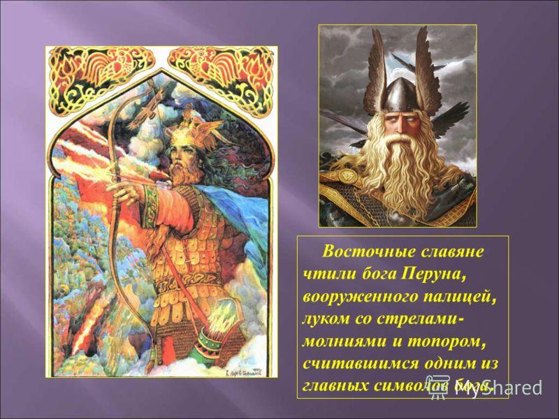 Восточные славяне чтили бога Перуна, вооруженного палицей, луком со стрелами - молниями и топором, считавшимся одним из главных символов бога.