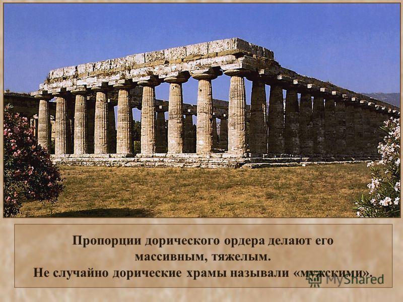 Пропорции дорического ордера делают его массивным, тяжелым. Не случайно дорические храмы называли «мужскими».