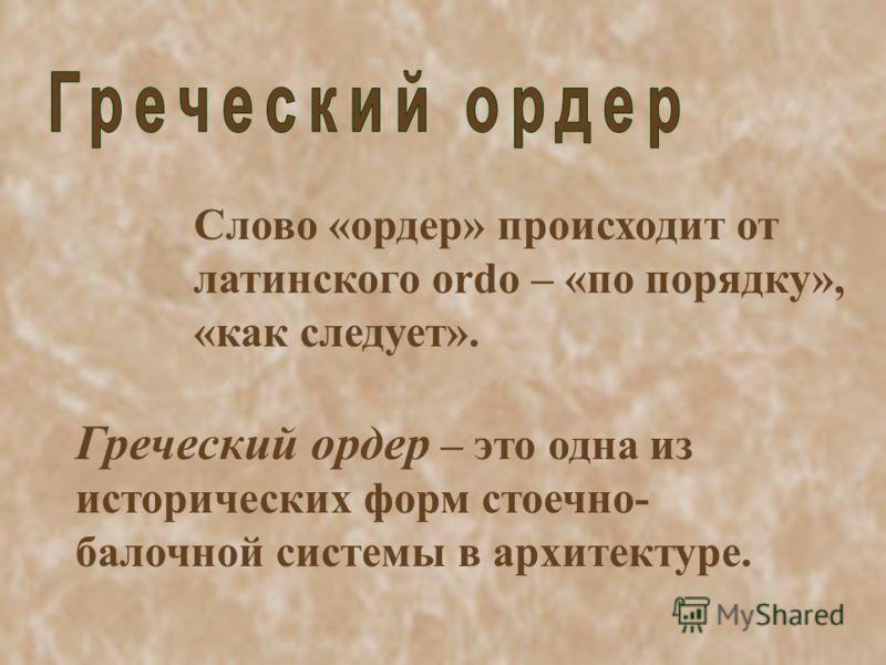 Слово «ордер» происходит от латинского ordo – «по порядку», «как следует». Греческий ордер – это одна из исторических форм стоечно- балочной системы в архитектуре.
