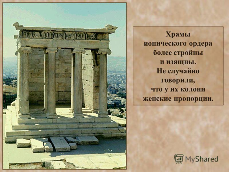 Храмы ионического ордера более стройны и изящны. Не случайно говорили, что у их колонн женские пропорции.