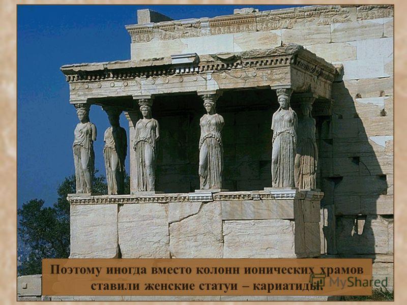 Поэтому иногда вместо колонн ионических храмов ставили женские статуи – кариатиды.
