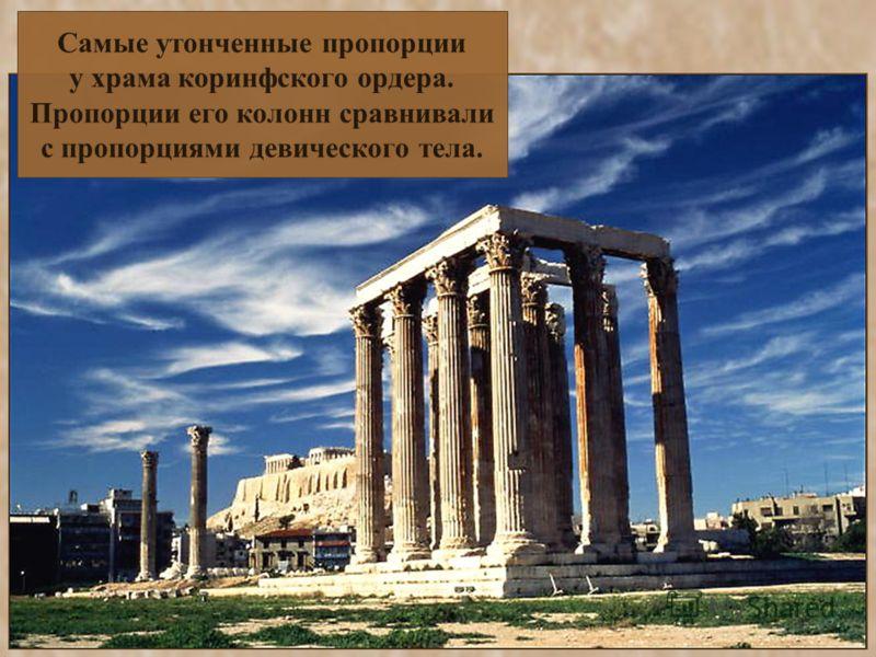 Самые утонченные пропорции у храма коринфского ордера. Пропорции его колонн сравнивали с пропорциями девического тела.