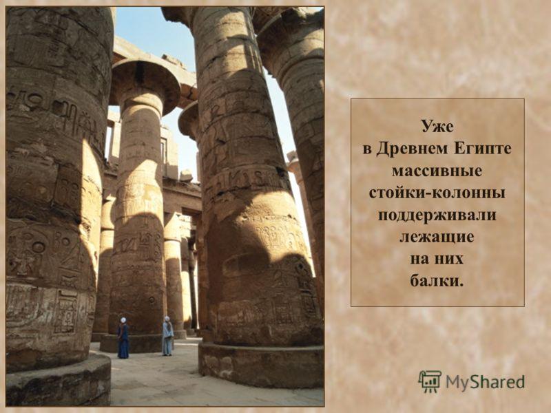 Уже в Древнем Египте массивные стойки-колонны поддерживали лежащие на них балки.