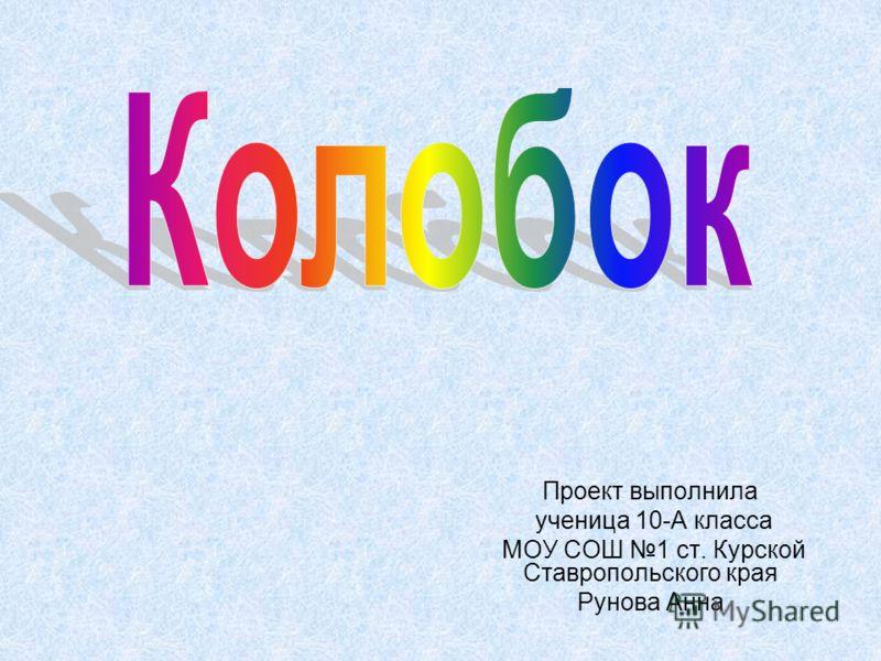 Проект выполнила ученица 10-А класса МОУ СОШ 1 ст. Курской Ставропольского края Рунова Анна