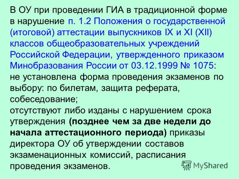 В ОУ при проведении ГИА в традиционной форме в нарушение п. 1.2 Положения о государственной (итоговой) аттестации выпускников IX и XI (XII) классов общеобразовательных учреждений Российской Федерации, утвержденного приказом Минобразования России от 0