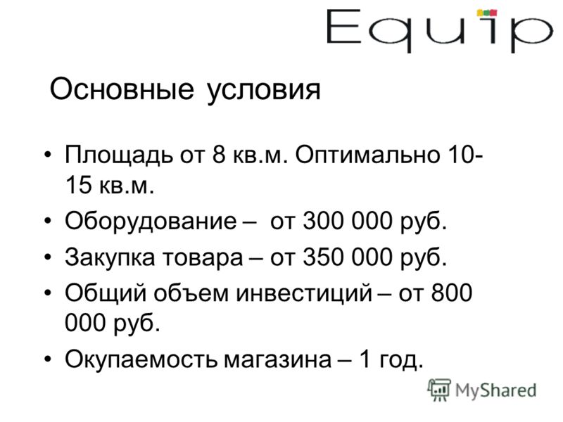 Основные условия Площадь от 8 кв.м. Оптимально 10- 15 кв.м. Оборудование – от 300 000 руб. Закупка товара – от 350 000 руб. Общий объем инвестиций – от 800 000 руб. Окупаемость магазина – 1 год.