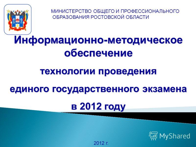 Информационно-методическое обеспечение технологии проведения единого государственного экзамена в 2012 году 2012 г. МИНИСТЕРСТВО ОБЩЕГО И ПРОФЕССИОНАЛЬНОГО ОБРАЗОВАНИЯ РОСТОВСКОЙ ОБЛАСТИ
