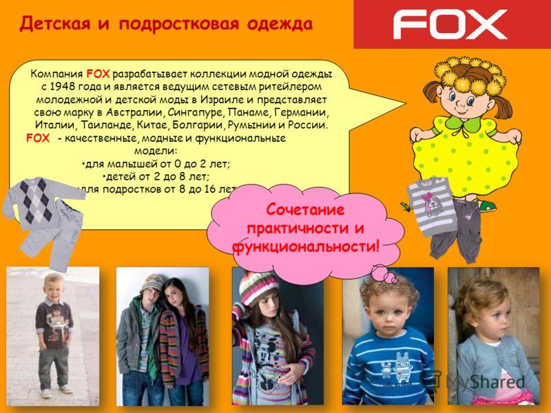 Компания FOX разрабатывает коллекции модной одежды с 1948 года и является ведущим сетевым ритейлером молодежной и детской моды в Израиле и представляет свою марку в Австралии, Сингапуре, Панаме, Германии, Италии, Таиланде, Китае, Болгарии, Румынии и