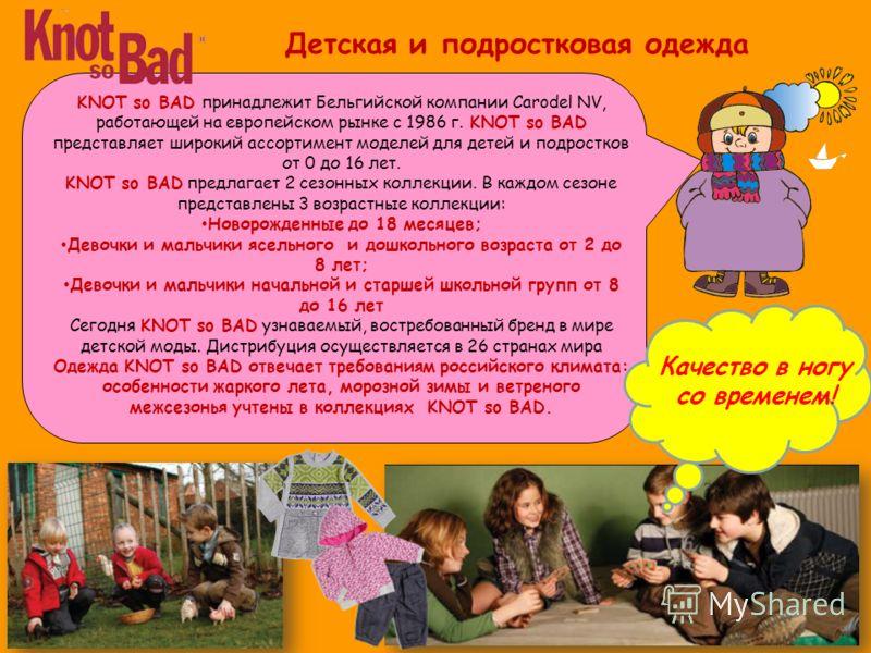 KNOT so BAD принадлежит Бельгийской компании Carodel NV, работающей на европейском рынке с 1986 г. KNOT so BAD представляет широкий ассортимент моделей для детей и подростков от 0 до 16 лет. KNOT so BAD предлагает 2 сезонных коллекции. В каждом сезон