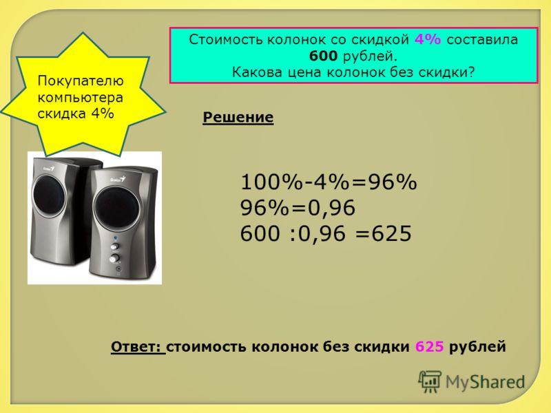 Покупателю компьютера скидка 4% Стоимость колонок со скидкой 4% составила 600 рублей. Какова цена колонок без скидки? Решение 100%-4%=96% 96%=0,96 600 :0,96 =625 Ответ: стоимость колонок без скидки 625 рублей