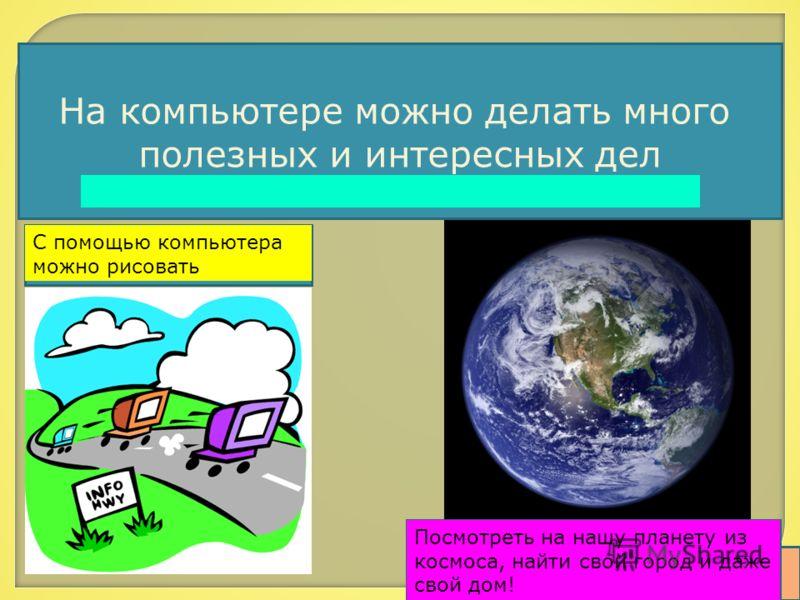 С помощью компьютера можно рисовать На компьютере можно делать много полезных и интересных дел Посмотреть на нашу планету из космоса, найти свой город и даже свой дом!