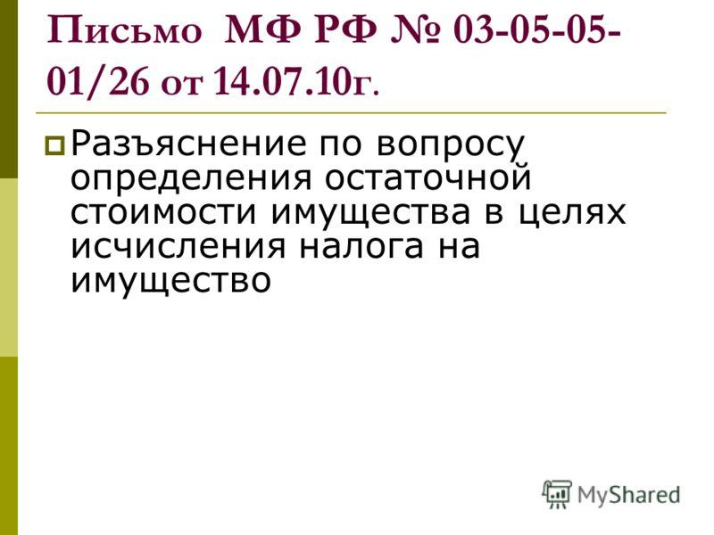 Письмо МФ РФ 03-05-05- 01/26 от 14.07.10г. Разъяснение по вопросу определения остаточной стоимости имущества в целях исчисления налога на имущество