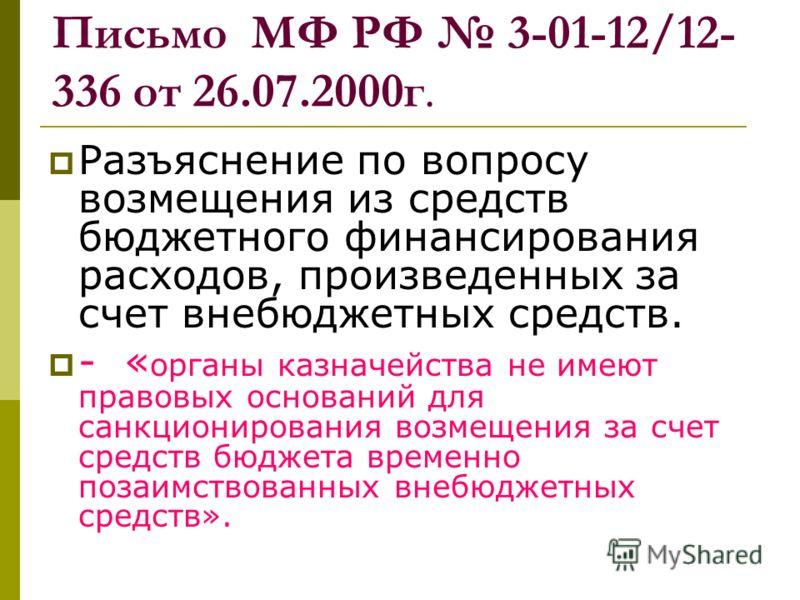 Письмо МФ РФ 3-01-12/12- 336 от 26.07.2000г. Разъяснение по вопросу возмещения из средств бюджетного финансирования расходов, произведенных за счет внебюджетных средств. - « органы казначейства не имеют правовых оснований для санкционирования возмеще