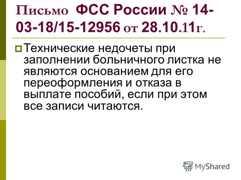 Письмо ФСС России 14- 03-18/15-12956 от 28. 10.1 1 г. Технические недочеты при заполнении больничного листка не являются основанием для его переоформления и отказа в выплате пособий, если при этом все записи читаются.