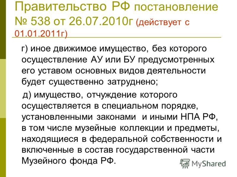 Правительство РФ постановление 538 от 26.07.2010г (действует с 01.01.2011г) г) иное движимое имущество, без которого осуществление АУ или БУ предусмотренных его уставом основных видов деятельности будет существенно затруднено; д) имущество, отчуждени