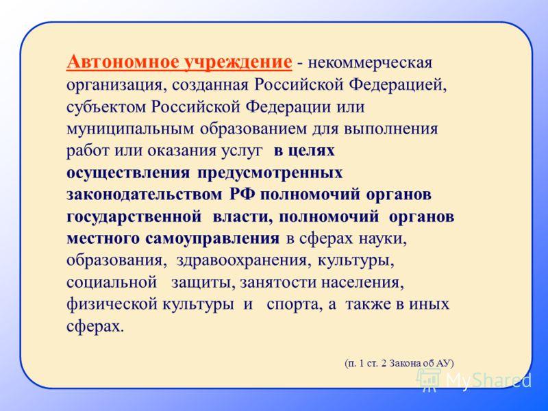 Автономное учреждение - некоммерческая организация, созданная Российской Федерацией, субъектом Российской Федерации или муниципальным образованием для выполнения работ или оказания услуг в целях осуществления предусмотренных законодательством РФ полн