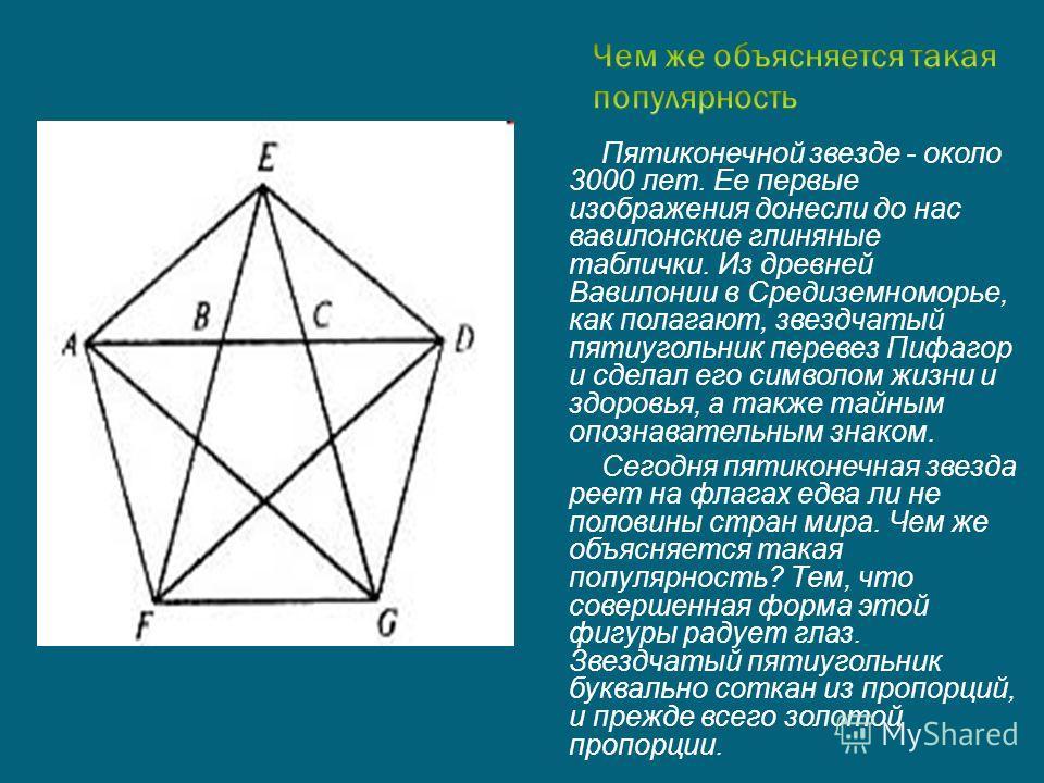 Пятиконечной звезде - около 3000 лет. Ее первые изображения донесли до нас вавилонские глиняные таблички. Из древней Вавилонии в Средиземноморье, как полагают, звездчатый пятиугольник перевез Пифагор и сделал его символом жизни и здоровья, а также та