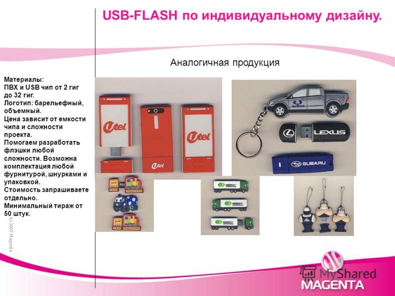 © 2007 Magenta USB-FLASH по индивидуальному дизайну. Аналогичная продукция Материалы: ПВХ и USB чип от 2 гиг до 32 гиг. Логотип: барельефный, объемный. Цена зависит от емкости чипа и сложности проекта. Помогаем разработать флэшки любой сложности. Воз