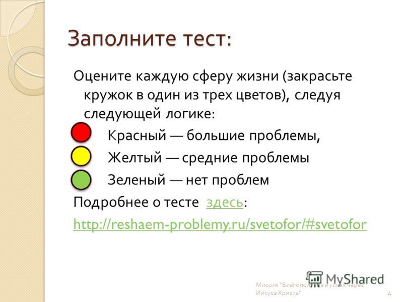 Заполните тест : Оцените каждую сферу жизни ( закрасьте кружок в один из трех цветов ), следуя следующей логике : Красный большие проблемы, Желтый средние проблемы Зеленый нет проблем Подробнее о тесте здесь : здесь http://reshaem-problemy.ru/svetofo