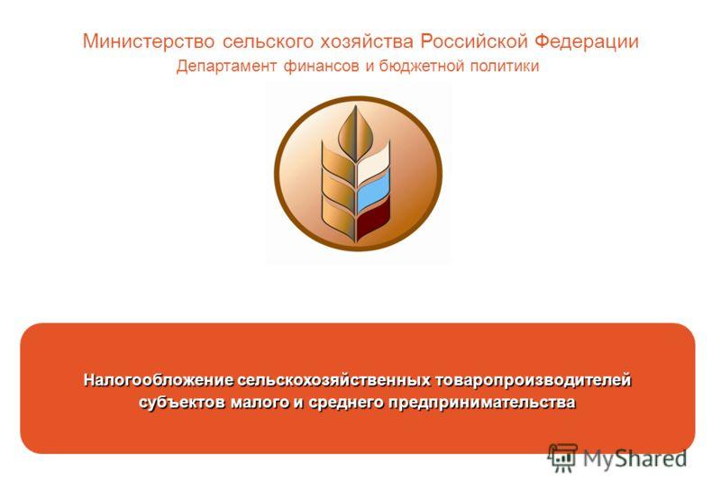 Налогообложение сельскохозяйственных товаропроизводителей субъектов малого и среднего предпринимательства Министерство сельского хозяйства Российской Федерации Департамент финансов и бюджетной политики