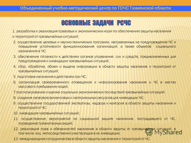 Объединенный учебно-методический центр по ГОЧС Тюменской области 1. разработка и реализация правовых и экономических норм по обеспечению защиты населения и территорий от чрезвычайных ситуаций; 2. осуществление целевых и научно-технических программ, н