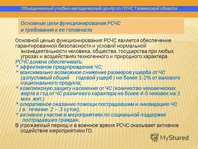 Объединенный учебно-методический центр по ГОЧС Тюменской области Основные цели функционирования РСЧС и требования к ее готовности Основной целью функционирования РСЧС является обеспечение гарантированной безопасности и условий нормальной жизнедеятель