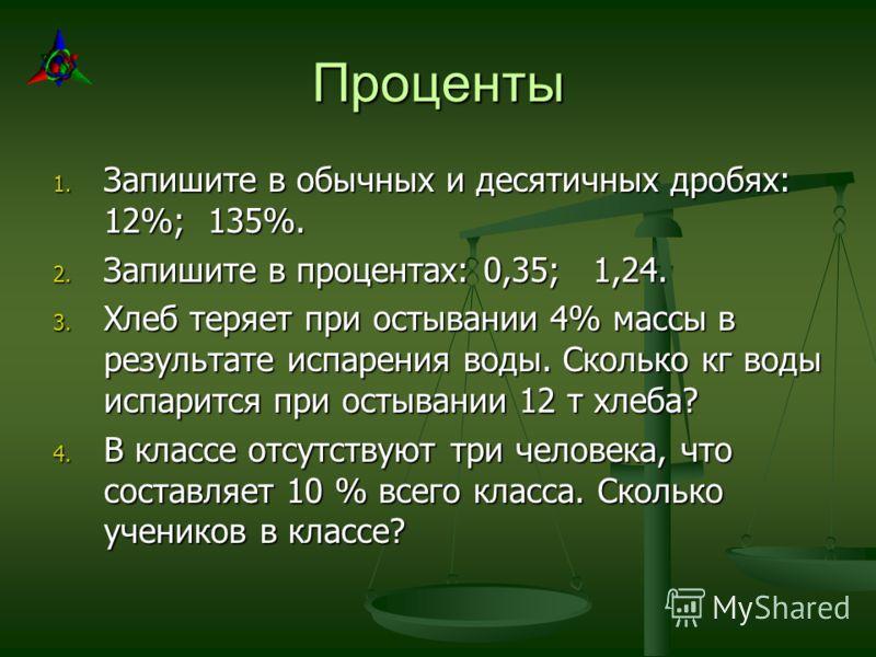 Проценты 1. Запишите в обычных и десятичных дробях: 12%; 135%. 2. Запишите в процентах: 0,35; 1,24. 3. Хлеб теряет при остывании 4% массы в результате испарения воды. Сколько кг воды испарится при остывании 12 т хлеба? 4. В классе отсутствуют три чел