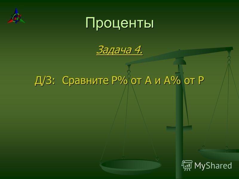 Проценты Задача 4. Д/З: Сравните Р% от А и А% от Р