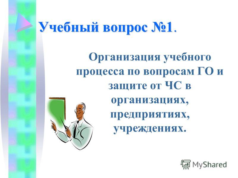 Учебный вопрос 1. Организация учебного процесса по вопросам ГО и защите от ЧС в организациях, предприятиях, учреждениях.