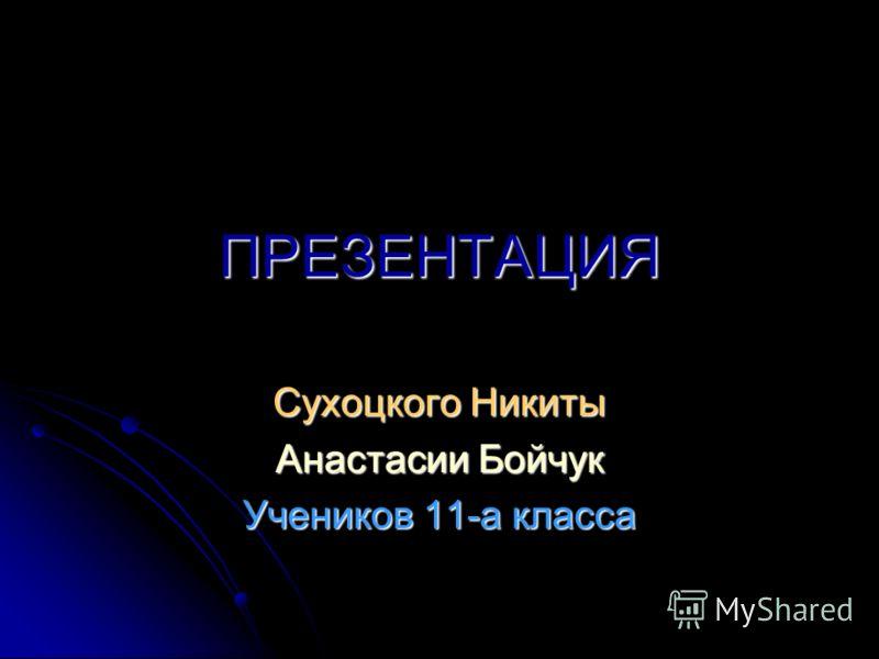 ПРЕЗЕНТАЦИЯ Сухоцкого Никиты Анастасии Бойчук Учеников 11-а класса