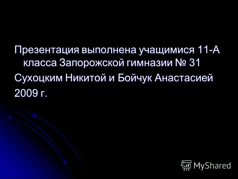 Презентация выполнена учащимися 11-А класса Запорожской гимназии 31 Сухоцким Никитой и Бойчук Анастасией 2009 г.