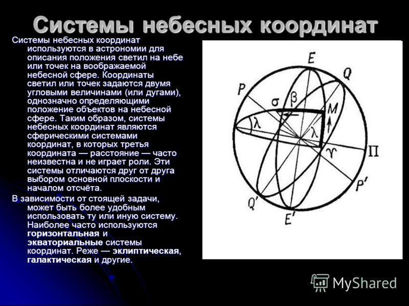 Системы небесных координат Системы небесных координат используются в астрономии для описания положения светил на небе или точек на воображаемой небесной сфере. Координаты светил или точек задаются двумя угловыми величинами (или дугами), однозначно оп